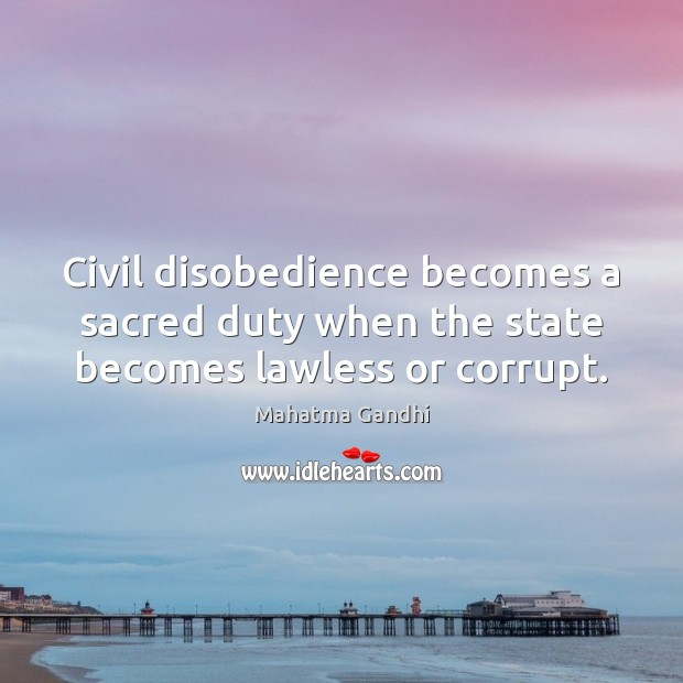 Civil disobedience becomes a sacred duty when the state becomes lawless or corrupt. Image
