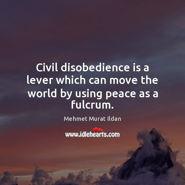 Civil disobedience is a lever which can move the world by using peace as a fulcrum. Image