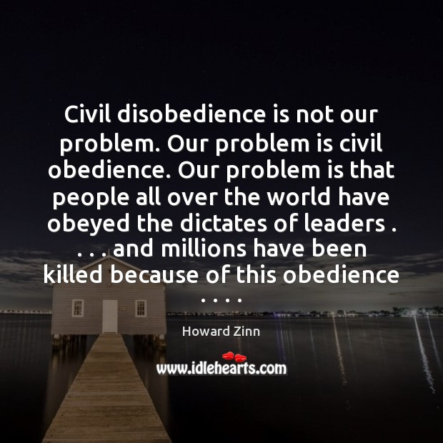 Civil disobedience is not our problem. Our problem is civil obedience. Our Howard Zinn Picture Quote