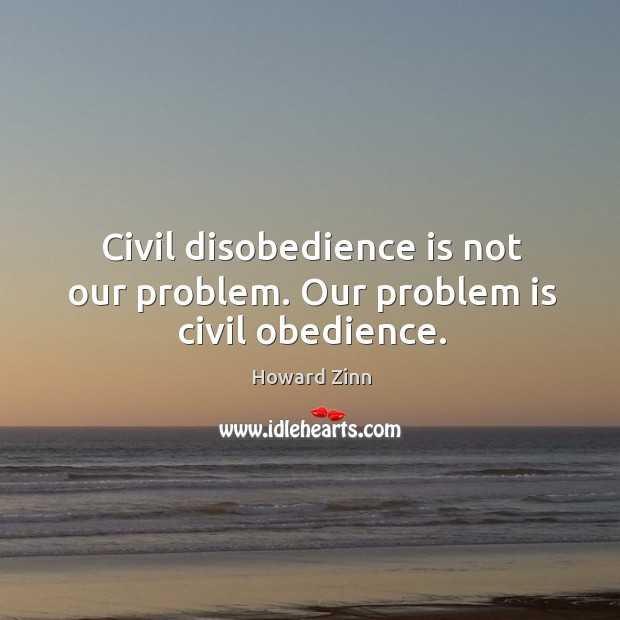 Image, Civil disobedience is not our problem. Our problem is civil obedience.