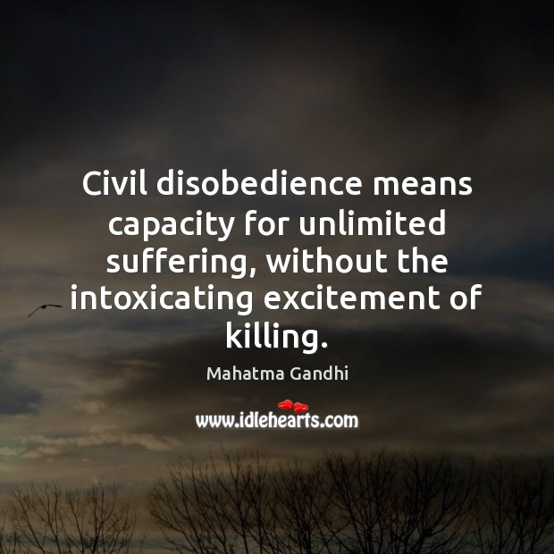 Civil disobedience means capacity for unlimited suffering, without the intoxicating excitement of Image
