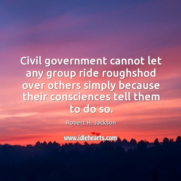 Civil government cannot let any group ride roughshod over others simply because Robert H. Jackson Picture Quote