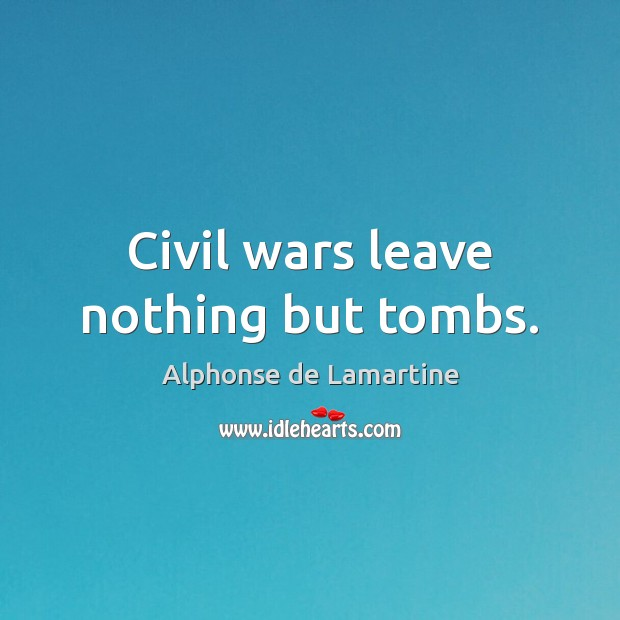 Civil wars leave nothing but tombs. Image