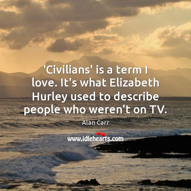 Image, 'Civilians' is a term I love. It's what Elizabeth Hurley used to