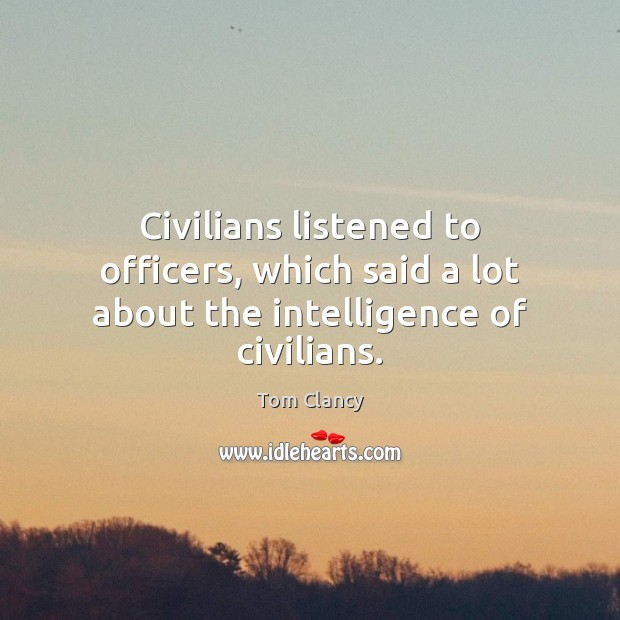 Civilians listened to officers, which said a lot about the intelligence of civilians. Tom Clancy Picture Quote