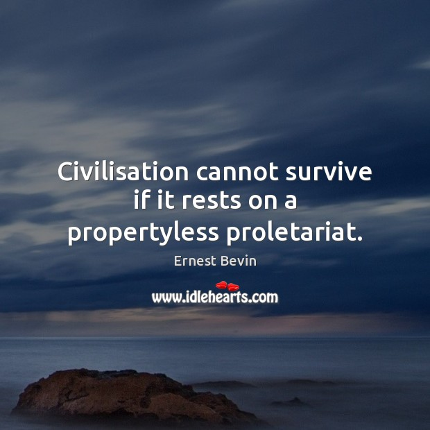 Civilisation cannot survive if it rests on a propertyless proletariat. Image