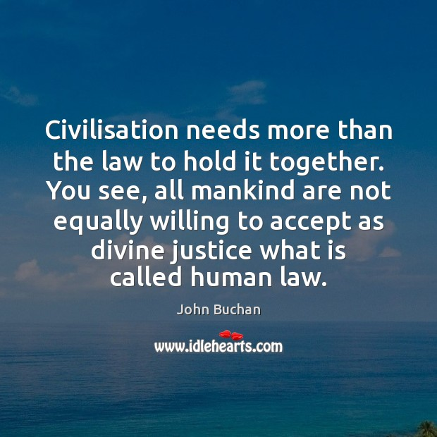 Civilisation needs more than the law to hold it together. You see, John Buchan Picture Quote