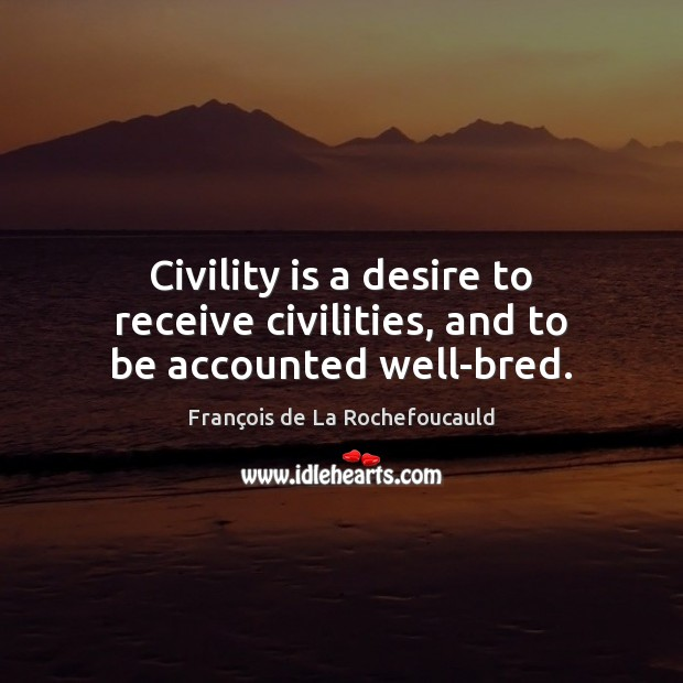 Civility is a desire to receive civilities, and to be accounted well-bred. Image