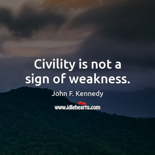 Civility is not a sign of weakness. Image