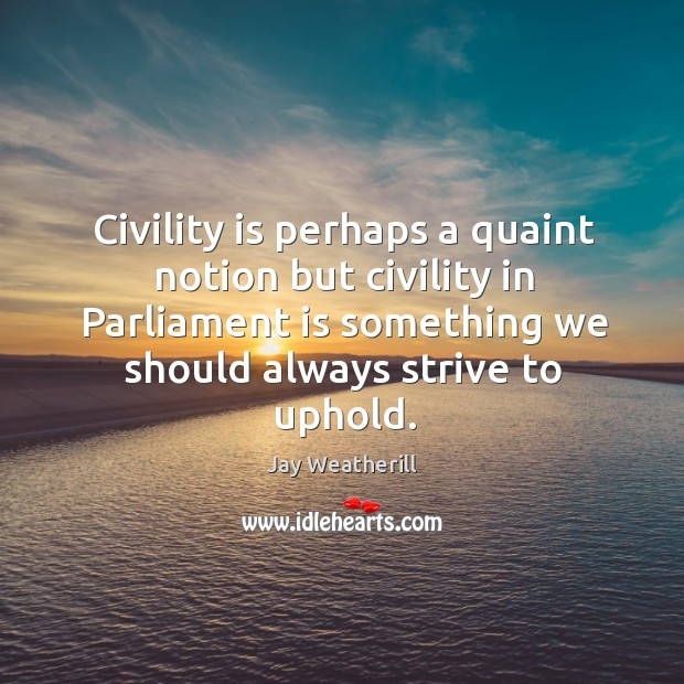 Civility is perhaps a quaint notion but civility in parliament is something we should always strive to uphold. Jay Weatherill Picture Quote
