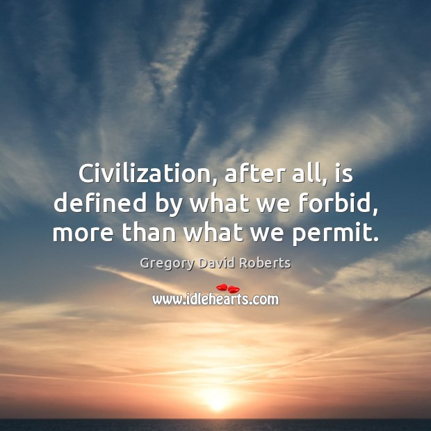 Civilization, after all, is defined by what we forbid, more than what we permit. Gregory David Roberts Picture Quote