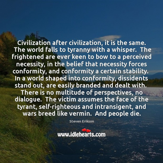 Civilization after civilization, it is the same.  The world falls to tyranny Steven Erikson Picture Quote