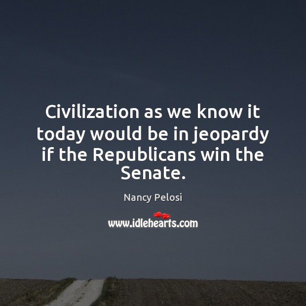 Civilization as we know it today would be in jeopardy if the Republicans win the Senate. Image