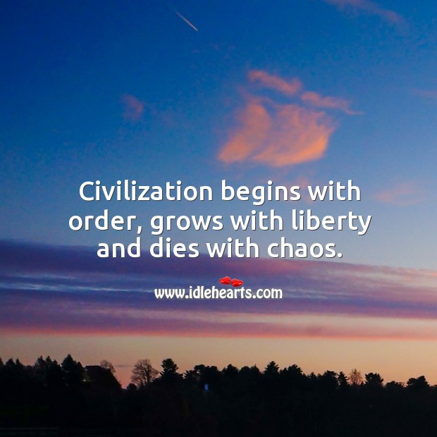 Civilization begins with order, grows with liberty and dies with chaos. Image