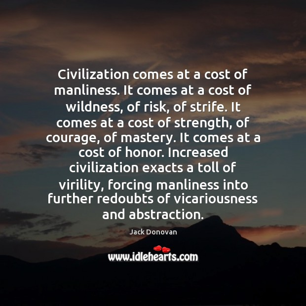 Civilization comes at a cost of manliness. It comes at a cost Jack Donovan Picture Quote