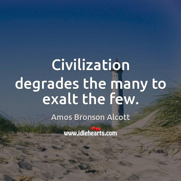 Civilization degrades the many to exalt the few. Image