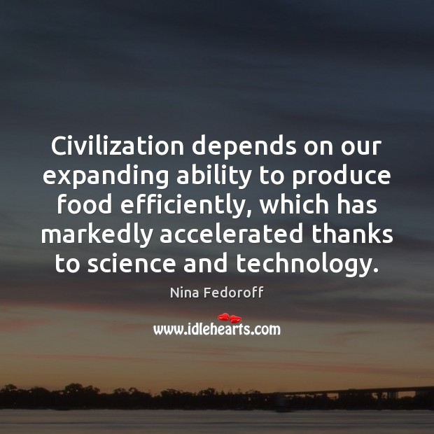 Civilization depends on our expanding ability to produce food efficiently, which has Image