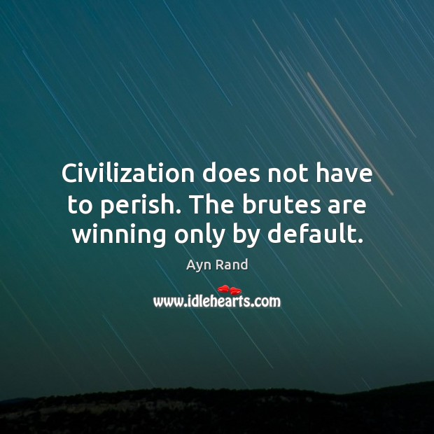 Civilization does not have to perish. The brutes are winning only by default. Ayn Rand Picture Quote