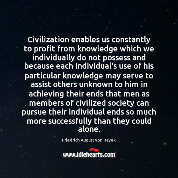 Civilization enables us constantly to profit from knowledge which we individually do Friedrich August von Hayek Picture Quote