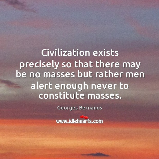 Civilization exists precisely so that there may be no masses but rather men alert enough never to constitute masses. Georges Bernanos Picture Quote