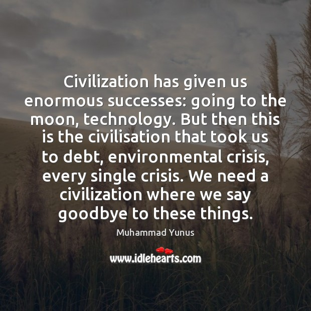 Civilization has given us enormous successes: going to the moon, technology. But Muhammad Yunus Picture Quote
