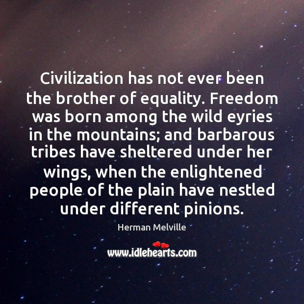 Civilization has not ever been the brother of equality. Freedom was born Image