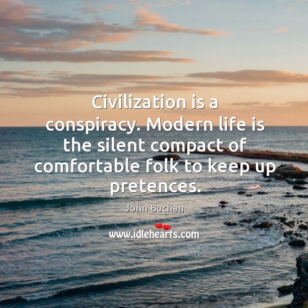 Civilization is a conspiracy. Modern life is the silent compact of comfortable folk to keep up pretences. John Buchan Picture Quote