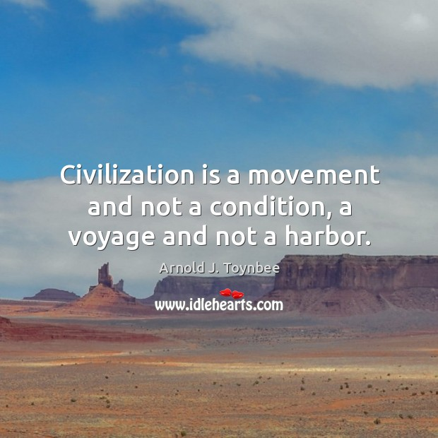 Civilization is a movement and not a condition, a voyage and not a harbor. Arnold J. Toynbee Picture Quote