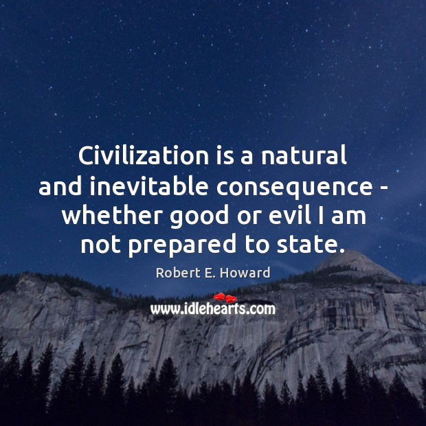 Civilization is a natural and inevitable consequence – whether good or evil Robert E. Howard Picture Quote
