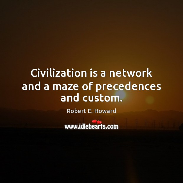 Civilization is a network and a maze of precedences and custom. Robert E. Howard Picture Quote