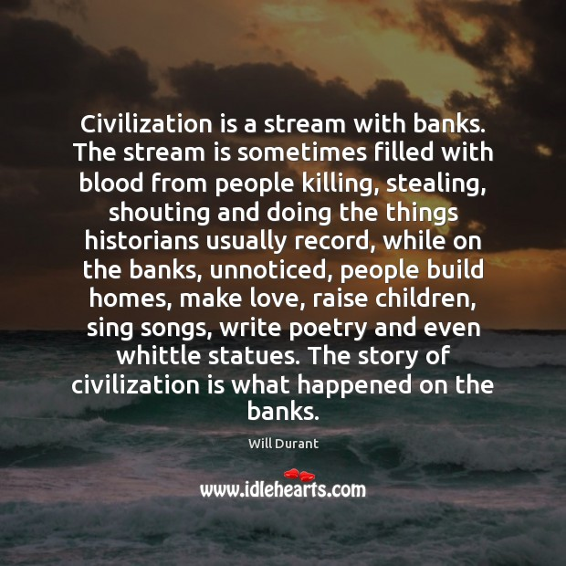 Civilization is a stream with banks. The stream is sometimes filled with Will Durant Picture Quote