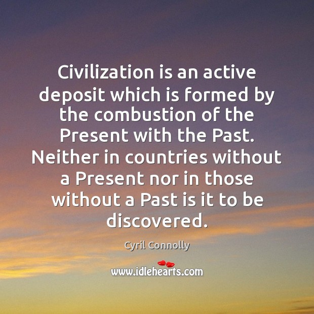 Civilization is an active deposit which is formed by the combustion of Cyril Connolly Picture Quote