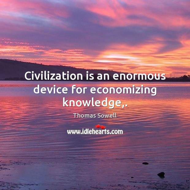 Civilization is an enormous device for economizing knowledge,. Thomas Sowell Picture Quote