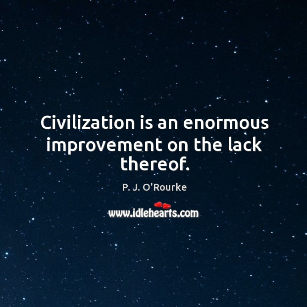 Image, Civilization is an enormous improvement on the lack thereof.