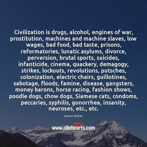 Civilization is drugs, alcohol, engines of war, prostitution, machines and machine slaves, Henry Miller Picture Quote