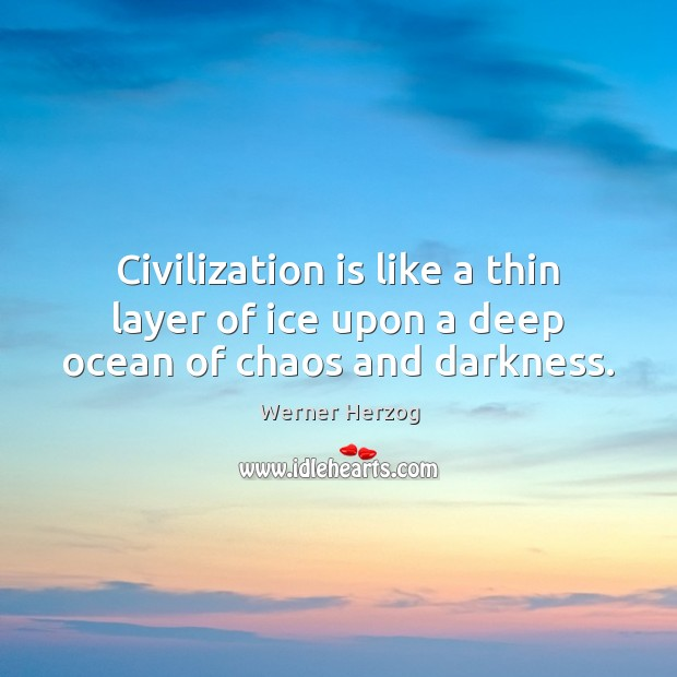 Civilization is like a thin layer of ice upon a deep ocean of chaos and darkness. Image