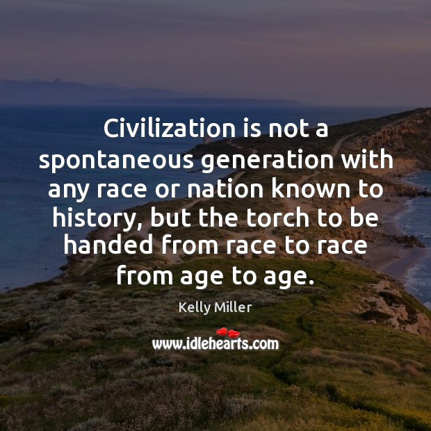 Civilization is not a spontaneous generation with any race or nation known Kelly Miller Picture Quote
