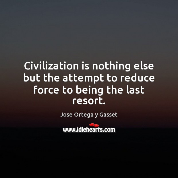 Civilization is nothing else but the attempt to reduce force to being the last resort. Image
