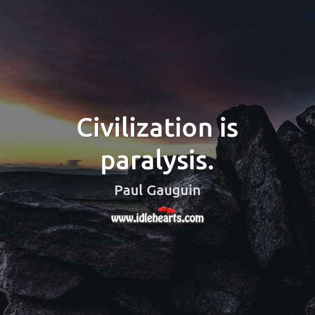 Civilization is paralysis. Image