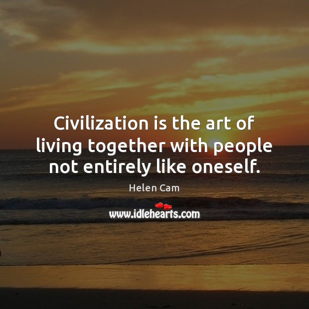 Civilization is the art of living together with people not entirely like oneself. Image