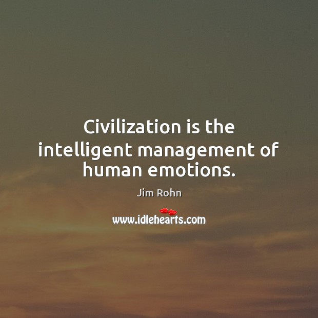 Civilization is the intelligent management of human emotions. Jim Rohn Picture Quote
