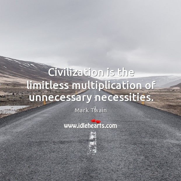 Civilization is the limitless multiplication of unnecessary necessities. Image