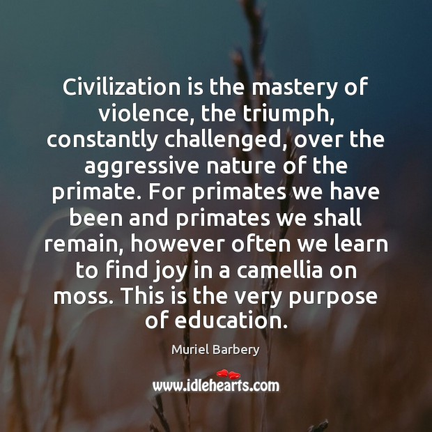 Civilization is the mastery of violence, the triumph, constantly challenged, over the Muriel Barbery Picture Quote