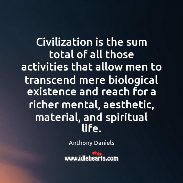 Civilization is the sum total of all those activities that allow men Anthony Daniels Picture Quote