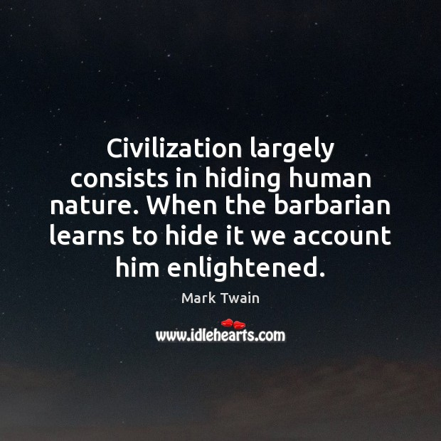 Image, Civilization largely consists in hiding human nature. When the barbarian learns to