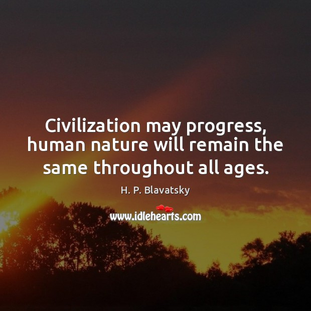 Civilization may progress, human nature will remain the same throughout all ages. H. P. Blavatsky Picture Quote