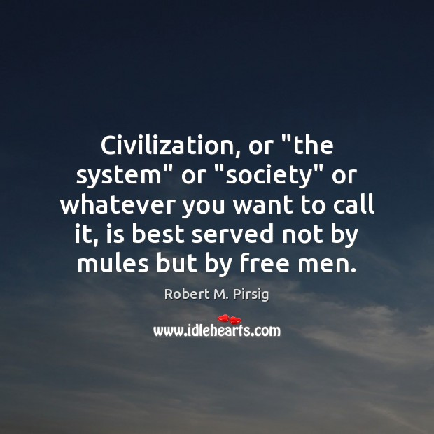 """Civilization, or """"the system"""" or """"society"""" or whatever you want to call Robert M. Pirsig Picture Quote"""