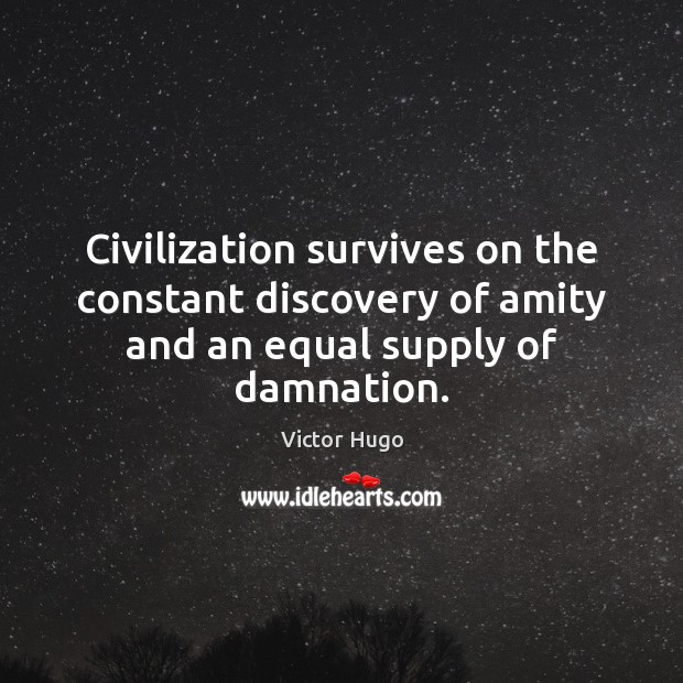 Civilization survives on the constant discovery of amity and an equal supply of damnation. Victor Hugo Picture Quote