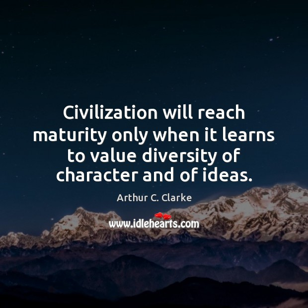 Civilization will reach maturity only when it learns to value diversity of Arthur C. Clarke Picture Quote
