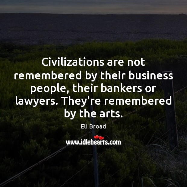 Civilizations are not remembered by their business people, their bankers or lawyers. Image
